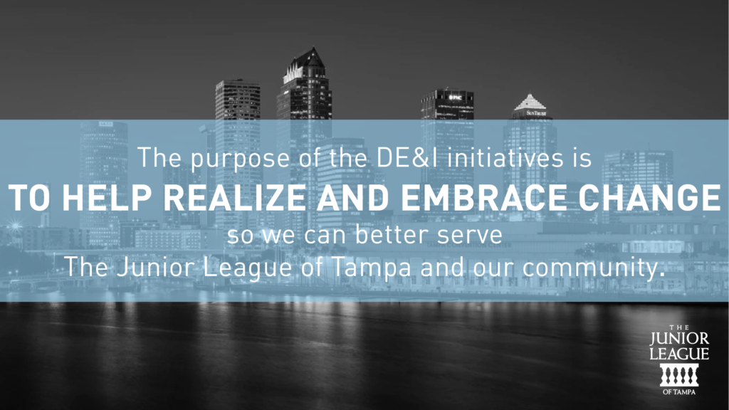 The purpose of the DE&I initiatives is to help realize and embrace change so we can better serve The Junior League of Tampa and our community.