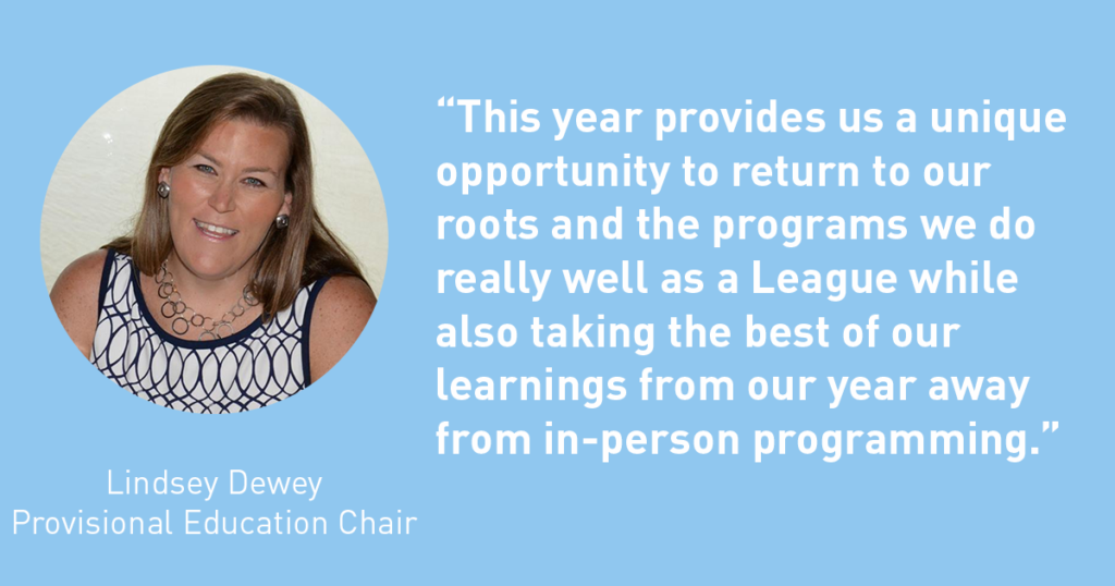 This year provides us a unique opportunity to return to our roots and the program we do really well as a League while also taking the best of our learnings from our year away from in-person programming. Lindsey Dewey - The Junior League of Tampa