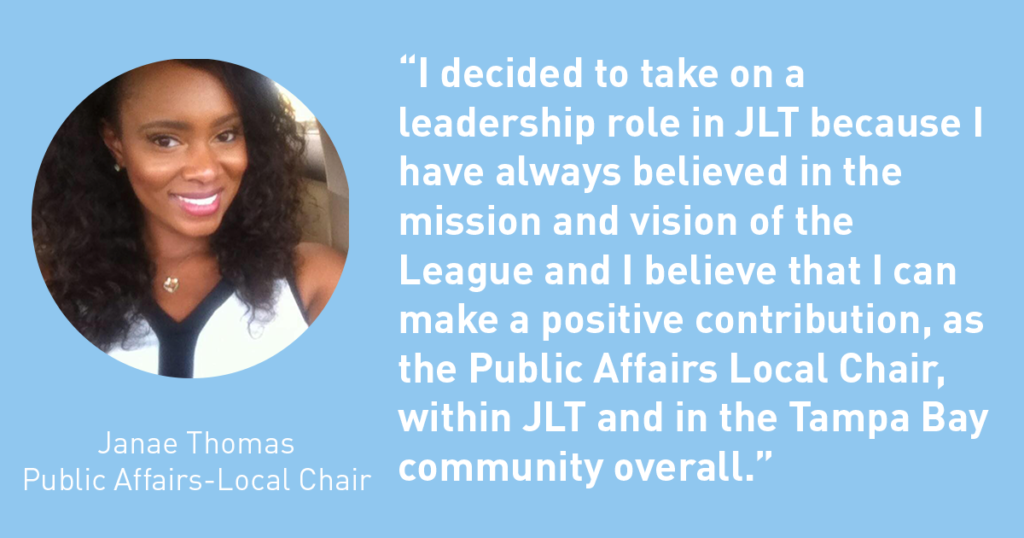 I decided to take on a leadership role in JLT because I have always believed in the mission and vision of the League and I believe that I can make a positive contribution as the Public Affairs Local Chair, within JLT and in the Tampa Bay community overall. Janae Thomas - The Junior League of Tampa