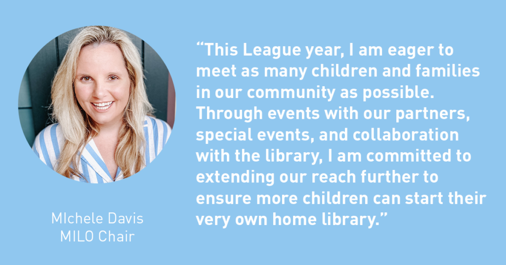 This League year I am eager to meet as many children and families in our community as possible. Through events with our partners, special eventsand collaboration with the library, I am committed to extending our reach further to ensure more children can start their own home library. Michele Davis - The Junior League of Tampa