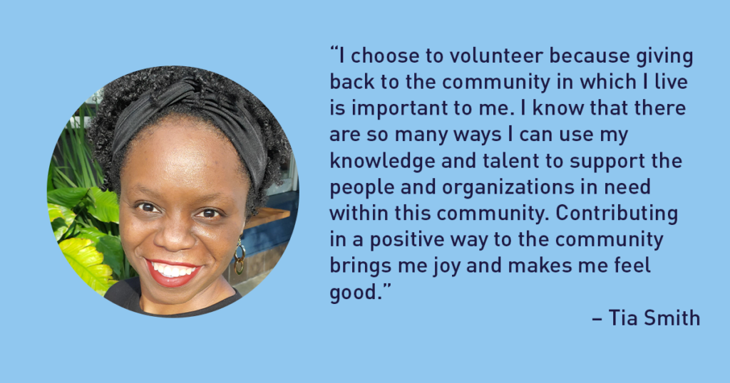 """""""I choose to volunteer because giving back to the community in which I live is important to me. I know that there are so many ways I can use my knowledge and talent to support the people and organizations in need within this community. Contributing in a positive way to the community brings me joy and makes me feel good."""" – Tia Smith The Junior League of Tampa 1926 Blog"""